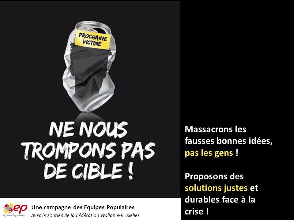 Une campagne des Equipes Populaires Avec le soutien de la Fédération Wallonie-Bruxelles Massacrons les fausses bonnes idées, pas les gens .