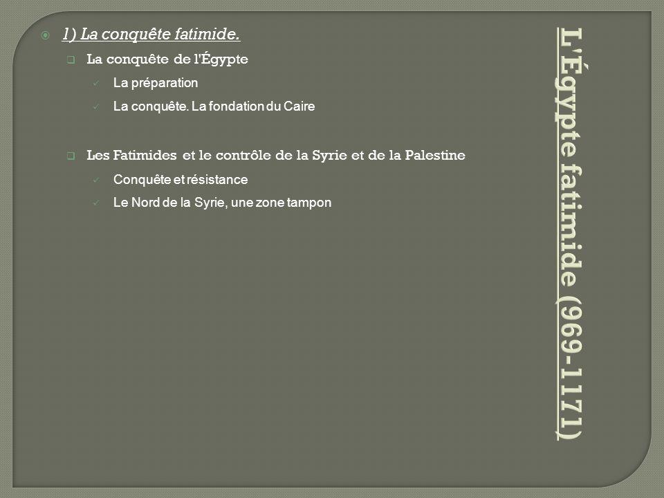  1) La conquête fatimide.  La conquête de l'Égypte La préparation La conquête. La fondation du Caire  Les Fatimides et le contrôle de la Syrie et d