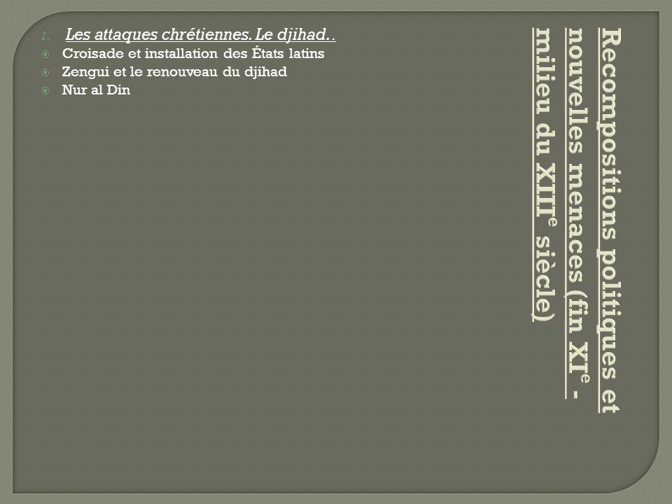 1. Les attaques chrétiennes. Le djihad..  Croisade et installation des États latins  Zengui et le renouveau du djihad  Nur al Din