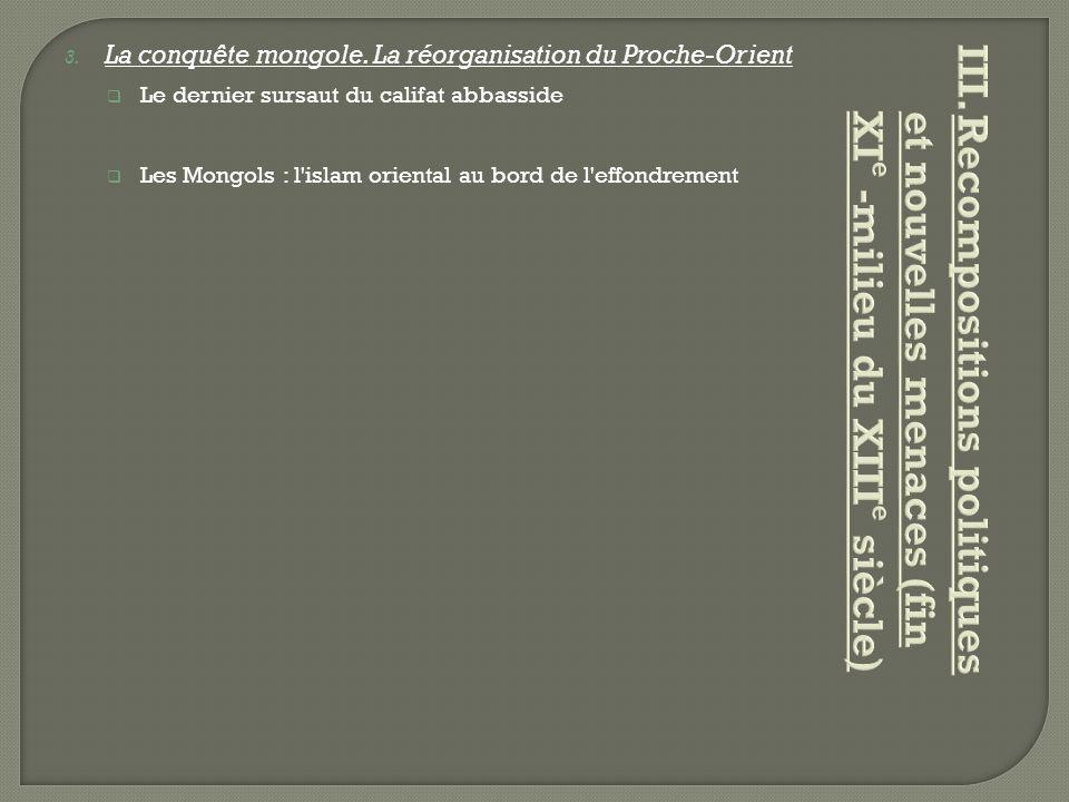 3. La conquête mongole. La réorganisation du Proche-Orient  Le dernier sursaut du califat abbasside  Les Mongols : l'islam oriental au bord de l'eff