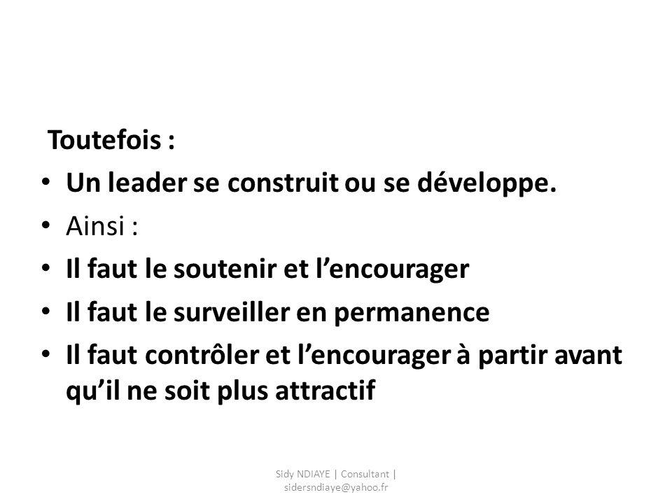 Toutefois : Un leader se construit ou se développe. Ainsi : Il faut le soutenir et l'encourager Il faut le surveiller en permanence Il faut contrôler