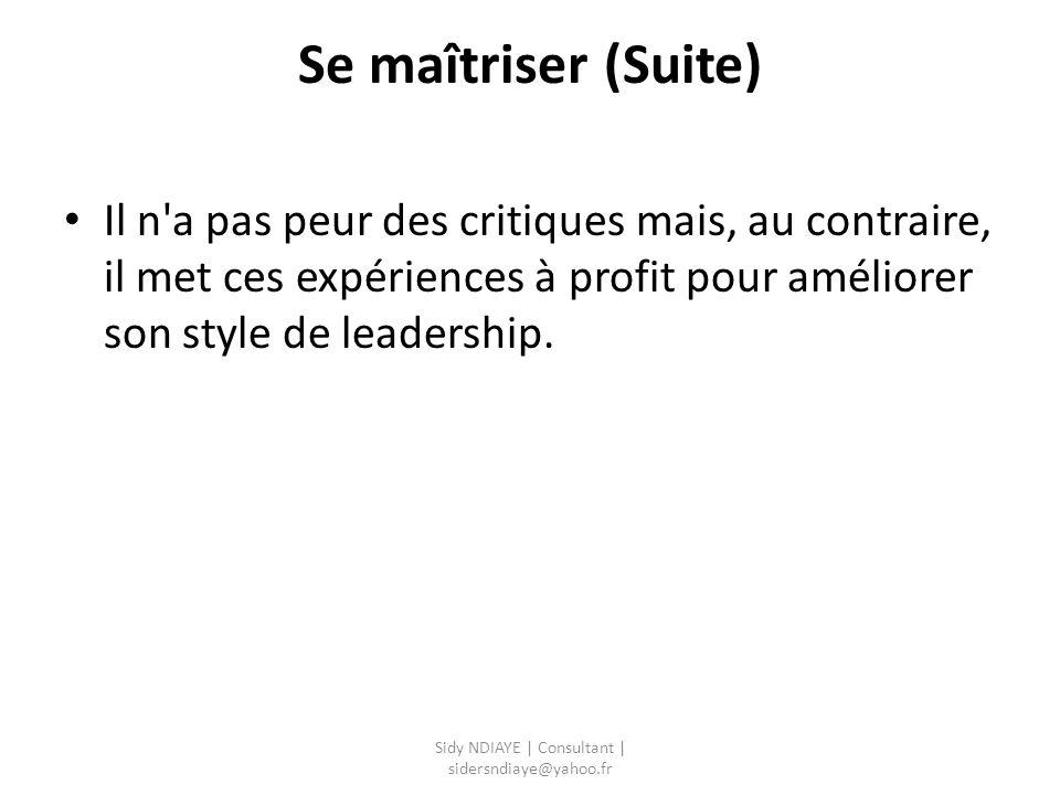 Se maîtriser (Suite) Il n'a pas peur des critiques mais, au contraire, il met ces expériences à profit pour améliorer son style de leadership. Sidy ND