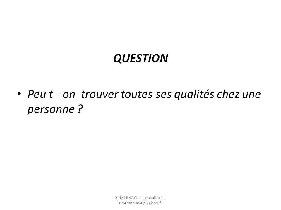 QUESTION Peu t - on trouver toutes ses qualités chez une personne ? Sidy NDIAYE | Consultant | sidersndiaye@yahoo.fr