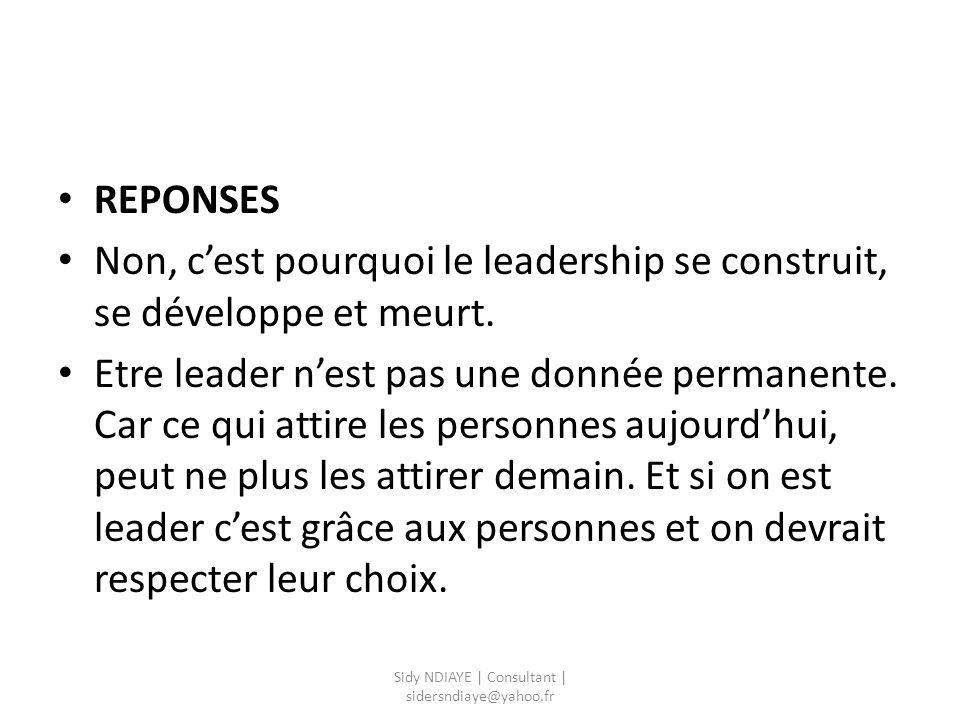 REPONSES Non, c'est pourquoi le leadership se construit, se développe et meurt. Etre leader n'est pas une donnée permanente. Car ce qui attire les per