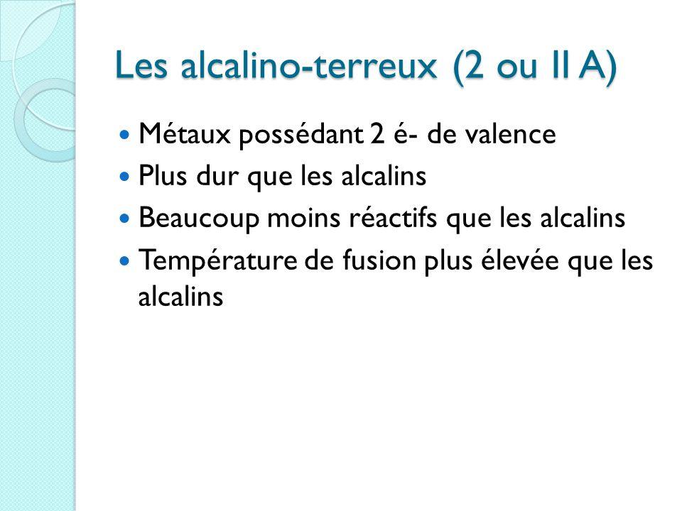 Les alcalino-terreux (2 ou II A) Métaux possédant 2 é- de valence Plus dur que les alcalins Beaucoup moins réactifs que les alcalins Température de fusion plus élevée que les alcalins