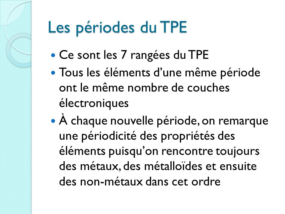 Les périodes du TPE Ce sont les 7 rangées du TPE Tous les éléments d'une même période ont le même nombre de couches électroniques À chaque nouvelle période, on remarque une périodicité des propriétés des éléments puisqu'on rencontre toujours des métaux, des métalloïdes et ensuite des non-métaux dans cet ordre