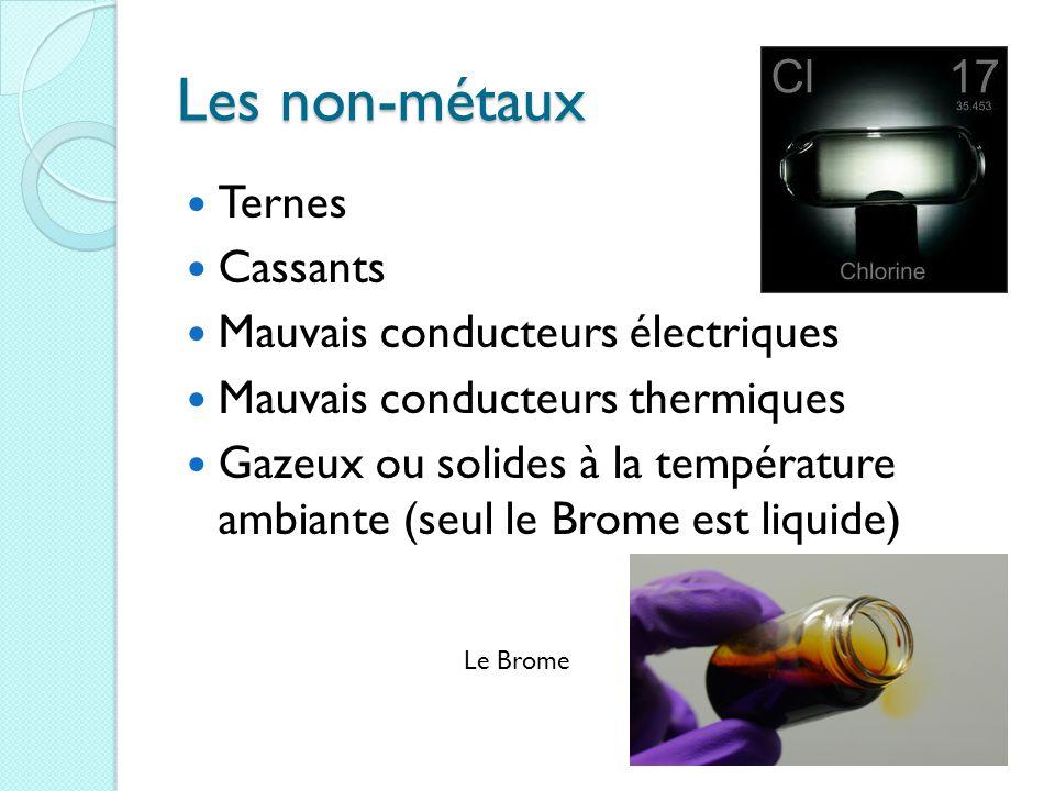 Les non-métaux Ternes Cassants Mauvais conducteurs électriques Mauvais conducteurs thermiques Gazeux ou solides à la température ambiante (seul le Brome est liquide) Le Brome