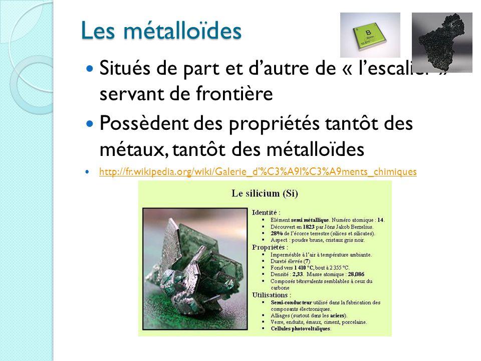 Les métalloïdes Situés de part et d'autre de « l'escalier » servant de frontière Possèdent des propriétés tantôt des métaux, tantôt des métalloïdes http://fr.wikipedia.org/wiki/Galerie_d %C3%A9l%C3%A9ments_chimiques