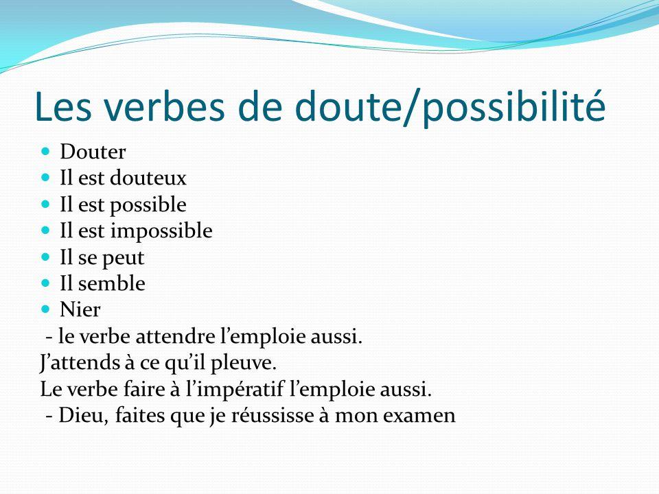 Les verbes de doute/possibilité Douter Il est douteux Il est possible Il est impossible Il se peut Il semble Nier - le verbe attendre l'emploie aussi.