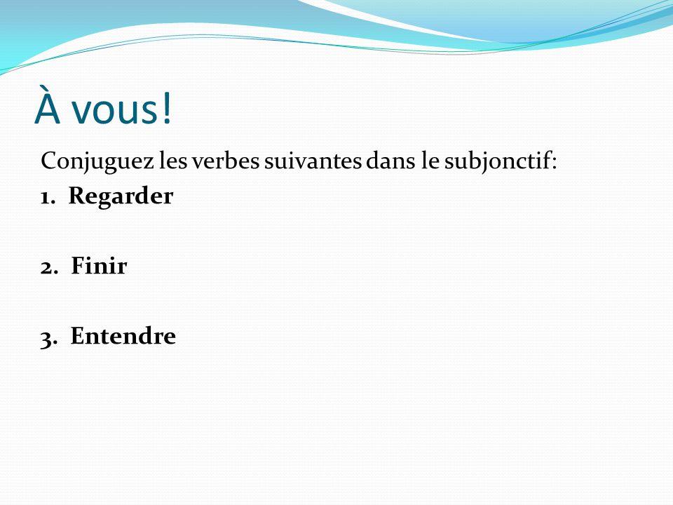 À vous! Conjuguez les verbes suivantes dans le subjonctif: 1. Regarder 2. Finir 3. Entendre