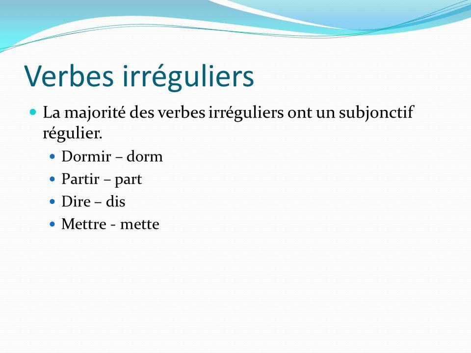 Verbes irréguliers La majorité des verbes irréguliers ont un subjonctif régulier. Dormir – dorm Partir – part Dire – dis Mettre - mette