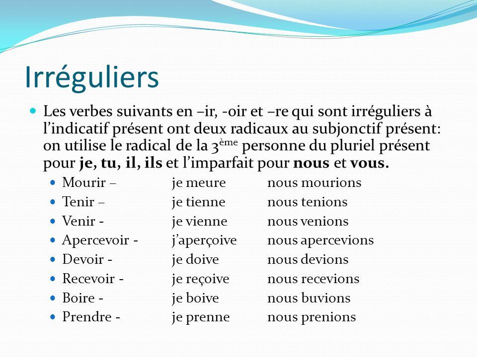 Irréguliers Les verbes suivants en –ir, -oir et –re qui sont irréguliers à l'indicatif présent ont deux radicaux au subjonctif présent: on utilise le