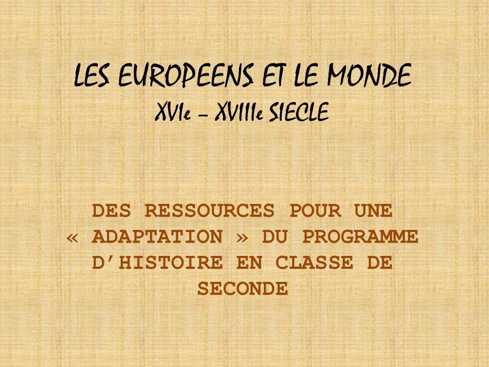 LES EUROPEENS ET LE MONDE XVIe – XVIIIe SIECLE DES RESSOURCES POUR UNE « ADAPTATION » DU PROGRAMME D'HISTOIRE EN CLASSE DE SECONDE