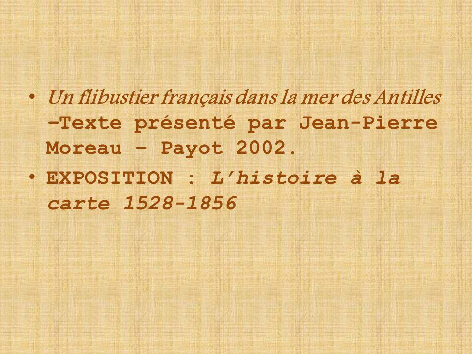 Un flibustier français dans la mer des Antilles –Texte présenté par Jean-Pierre Moreau – Payot 2002. EXPOSITION : L'histoire à la carte 1528-1856