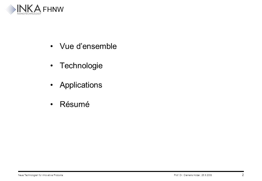 FHNW 26.9.2008Neue Technologien für innovative ProdukteProf. Dr. Clemens Holzer, 2 Vue d'ensemble Technologie Applications Résumé