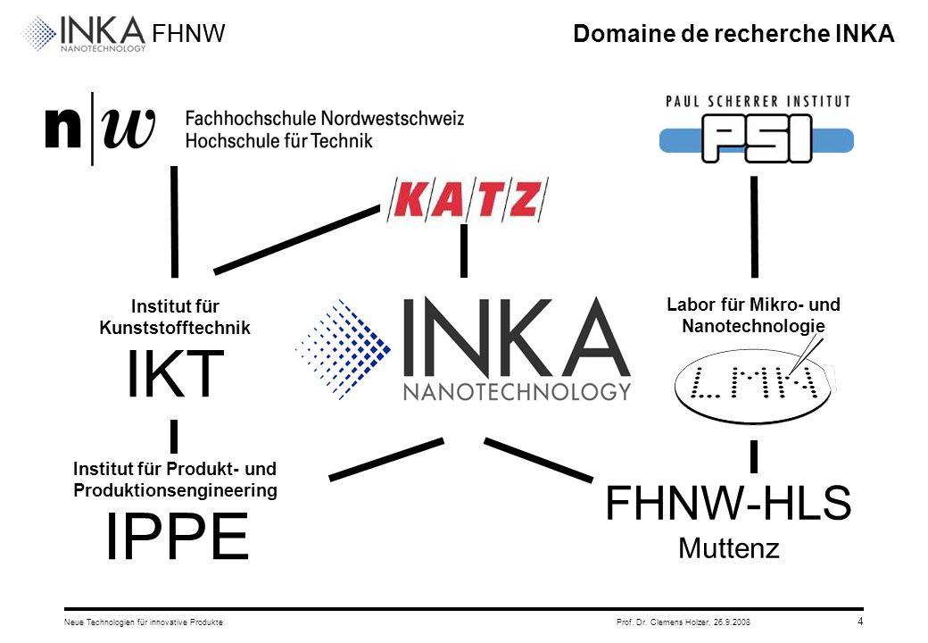 FHNW 26.9.2008Neue Technologien für innovative ProdukteProf. Dr. Clemens Holzer, 4 Domaine de recherche INKA Institut für Kunststofftechnik IKT Instit
