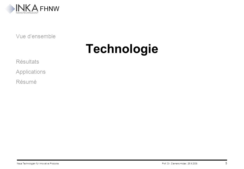 FHNW 26.9.2008Neue Technologien für innovative ProdukteProf. Dr. Clemens Holzer, 5 Vue d'ensemble Technologie Résultats Applications Résumé