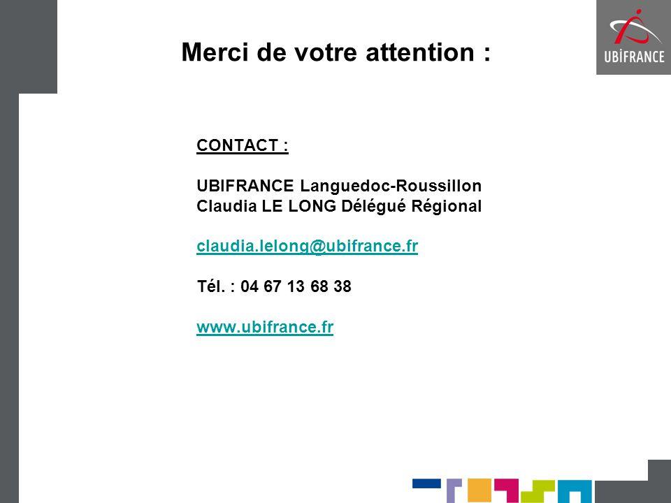 CONTACT : UBIFRANCE Languedoc-Roussillon Claudia LE LONG Délégué Régional claudia.lelong@ubifrance.fr Tél. : 04 67 13 68 38 www.ubifrance.fr Merci de
