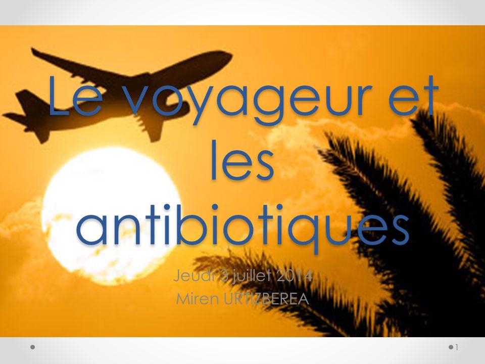 Le voyageur et les antibiotiques Jeudi 3 juillet 2014 Miren URTIZBEREA 1