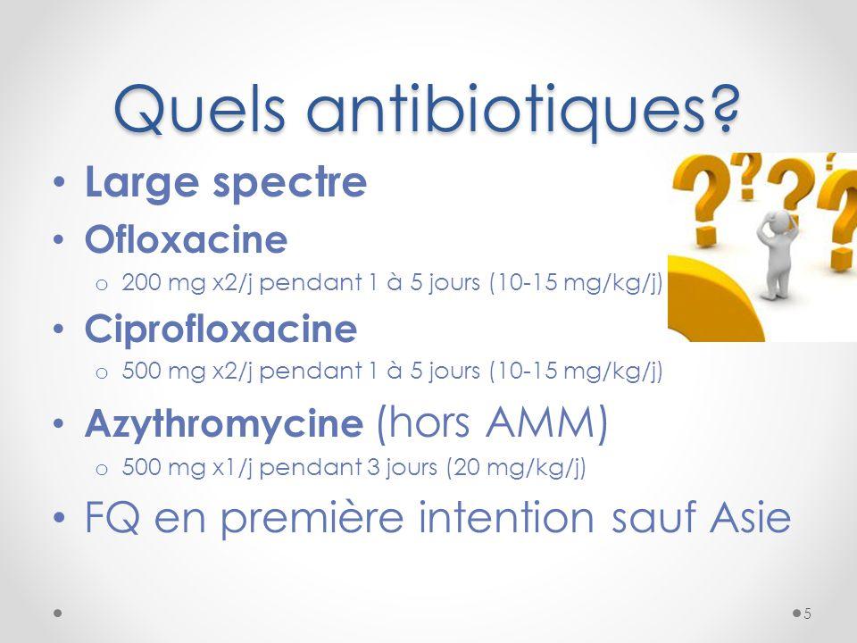 Quels antibiotiques? Large spectre Ofloxacine o 200 mg x2/j pendant 1 à 5 jours (10-15 mg/kg/j) Ciprofloxacine o 500 mg x2/j pendant 1 à 5 jours (10-1