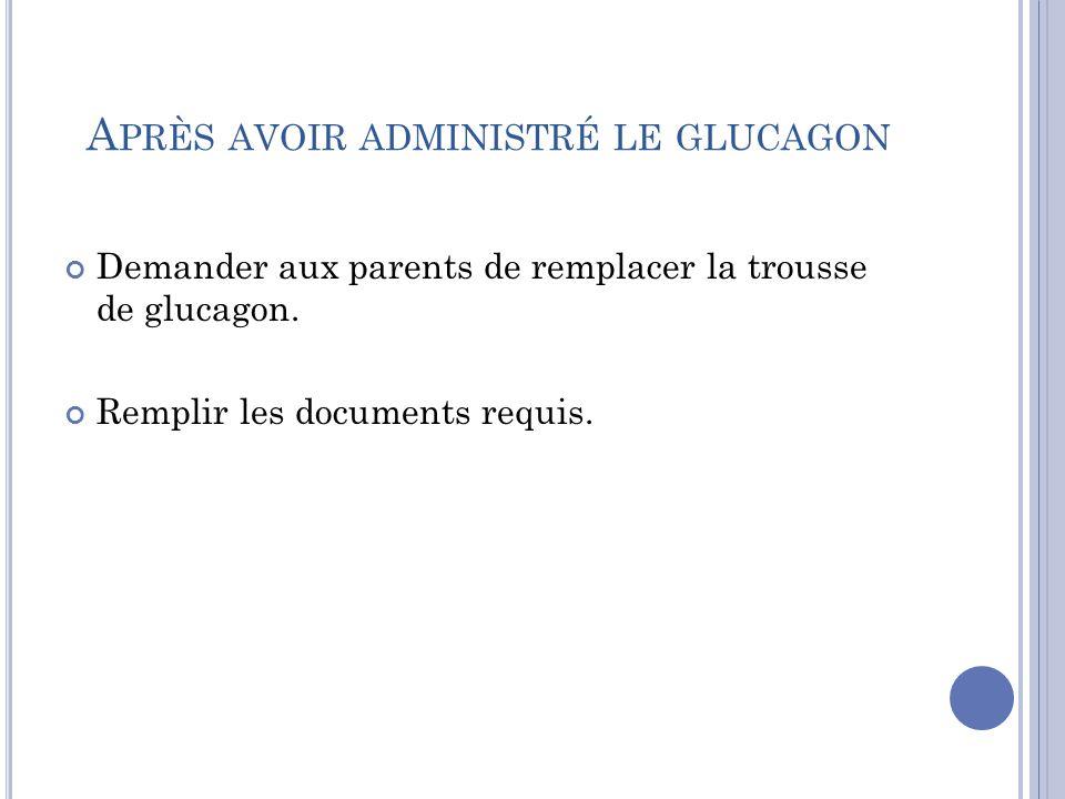A PRÈS AVOIR ADMINISTRÉ LE GLUCAGON Demander aux parents de remplacer la trousse de glucagon.