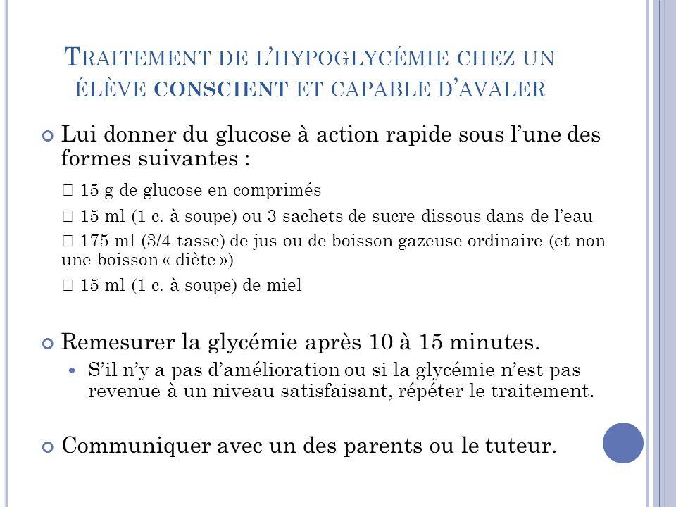 T RAITEMENT DE L ' HYPOGLYCÉMIE CHEZ UN ÉLÈVE CONSCIENT ET CAPABLE D ' AVALER Lui donner du glucose à action rapide sous l'une des formes suivantes :  15 g de glucose en comprimés  15 ml (1 c.