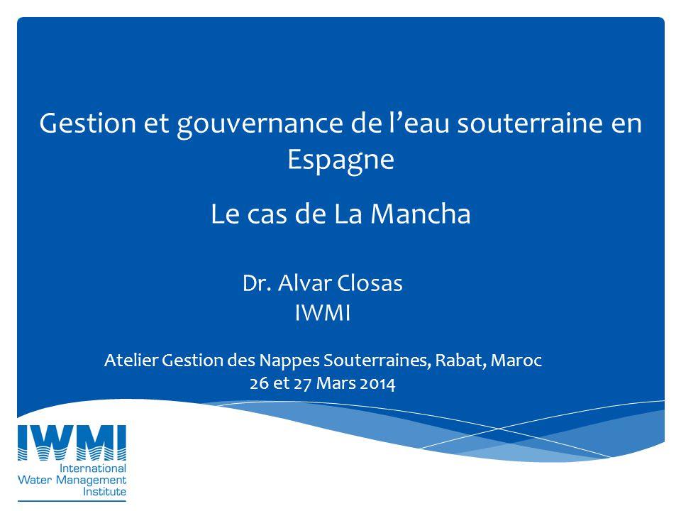 Gestion et gouvernance de l'eau souterraine en Espagne Le cas de La Mancha Dr. Alvar Closas IWMI Atelier Gestion des Nappes Souterraines, Rabat, Maroc
