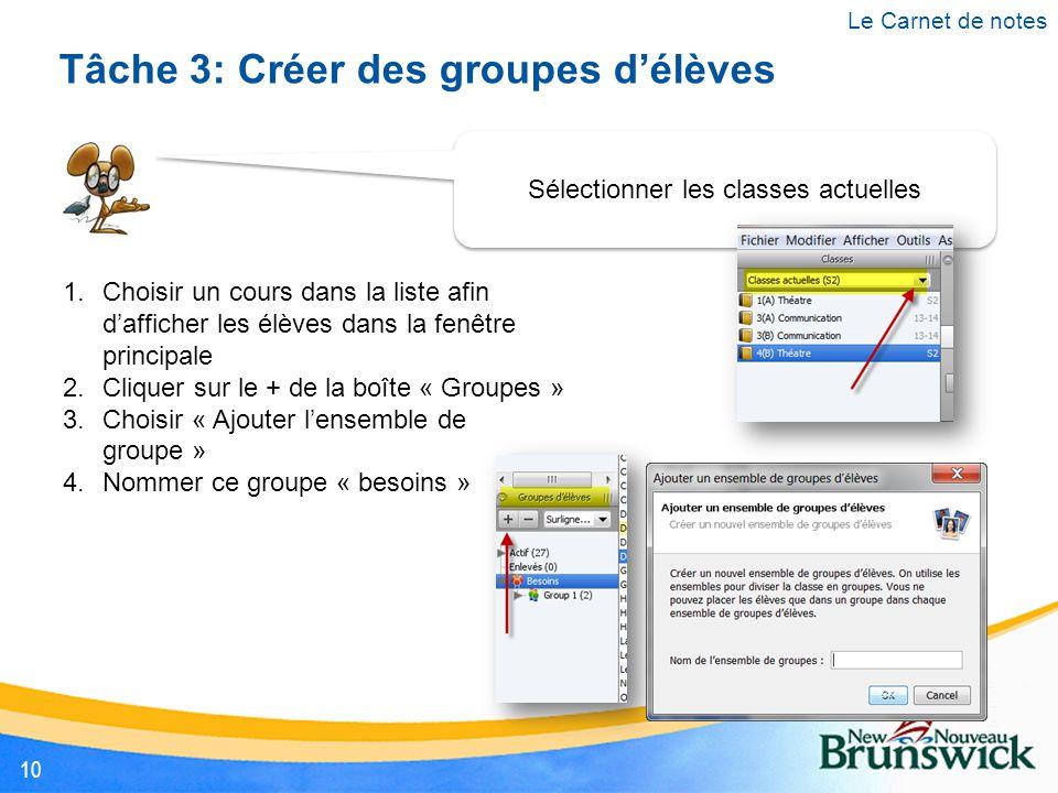 Sélectionner les classes actuelles Tâche 3: Créer des groupes d'élèves 1.Choisir un cours dans la liste afin d'afficher les élèves dans la fenêtre principale 2.Cliquer sur le + de la boîte « Groupes » 3.Choisir « Ajouter l'ensemble de groupe » 4.Nommer ce groupe « besoins » Le Carnet de notes 10