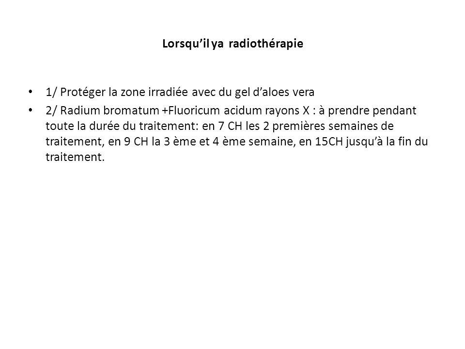 Lorsqu'il ya radiothérapie 1/ Protéger la zone irradiée avec du gel d'aloes vera 2/ Radium bromatum +Fluoricum acidum rayons X : à prendre pendant tou