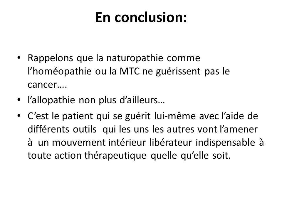 En conclusion: Rappelons que la naturopathie comme l'homéopathie ou la MTC ne guérissent pas le cancer…. l'allopathie non plus d'ailleurs… C'est le pa