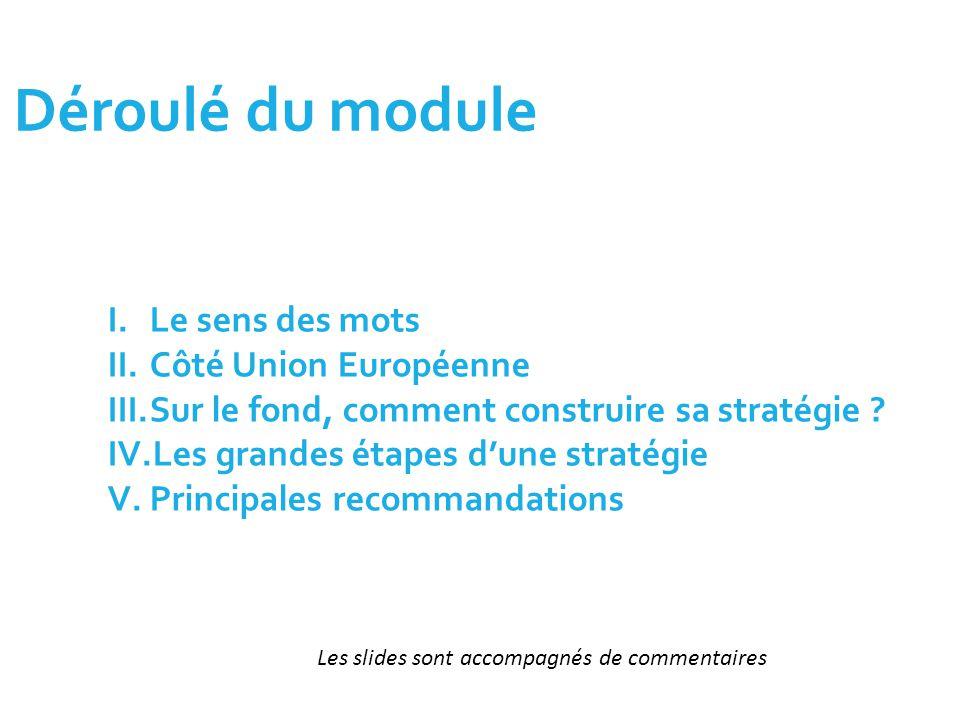 Déroulé du module I.Le sens des mots II.Côté Union Européenne III.Sur le fond, comment construire sa stratégie ? IV.Les grandes étapes d'une stratégie