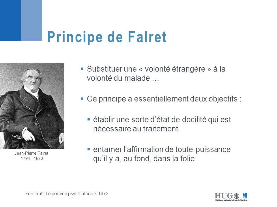  Substituer une « volonté étrangère » à la volonté du malade …  Ce principe a essentiellement deux objectifs :  établir une sorte d'état de docilité qui est nécessaire au traitement  entamer l'affirmation de toute-puissance qu'il y a, au fond, dans la folie Principe de Falret Foucault, Le pouvoir psychiatrique, 1973 Jean-Pierre Falret 1794 –1870