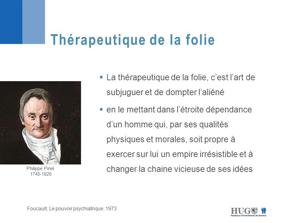  La thérapeutique de la folie, c'est l'art de subjuguer et de dompter l'aliéné  en le mettant dans l'étroite dépendance d'un homme qui, par ses qualités physiques et morales, soit propre à exercer sur lui un empire irrésistible et à changer la chaine vicieuse de ses idées Thérapeutique de la folie Foucault, Le pouvoir psychiatrique, 1973 Philippe Pinel 1745-1826