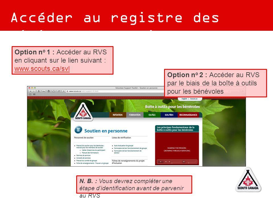 Accéder au registre des visites de soutien Option n o 2 : Accéder au RVS par le biais de la boîte à outils pour les bénévoles Option n o 1 : Accéder au RVS en cliquant sur le lien suivant : www.scouts.ca/svl www.scouts.ca/svl N.