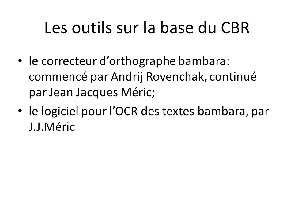Les outils sur la base du CBR le correcteur d'orthographe bambara: commencé par Andrij Rovenchak, continué par Jean Jacques Méric; le logiciel pour l'OCR des textes bambara, par J.J.Méric