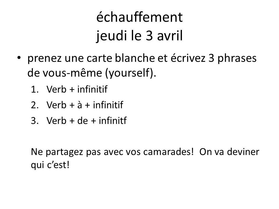 échauffement jeudi le 3 avril prenez une carte blanche et écrivez 3 phrases de vous-même (yourself). 1.Verb + infinitif 2.Verb + à + infinitif 3.Verb