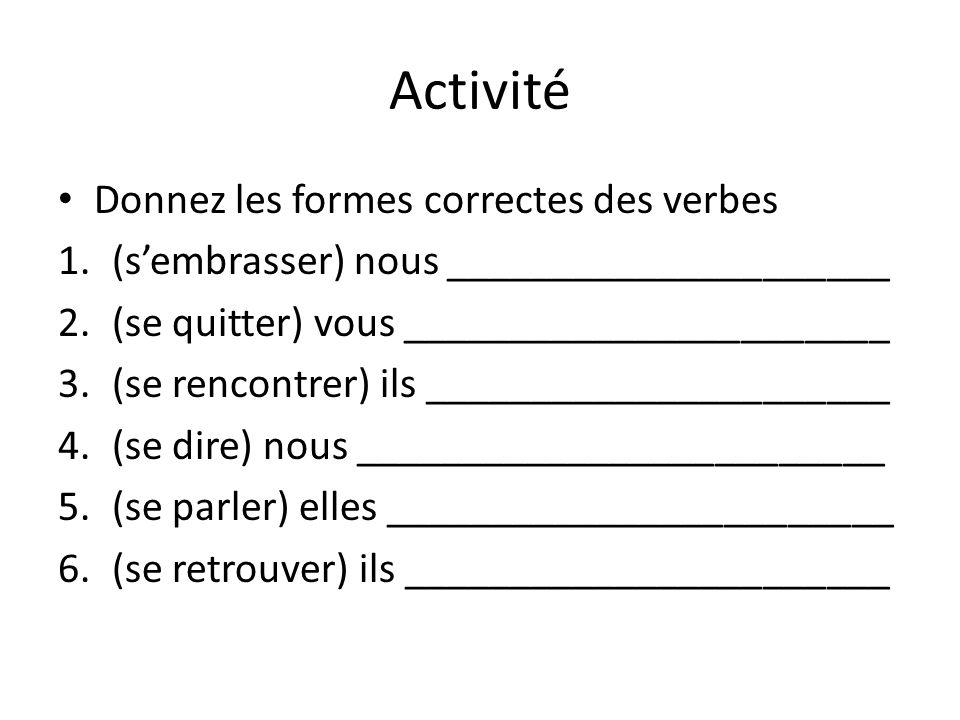 Activité Donnez les formes correctes des verbes 1.(s'embrasser) nous _____________________ 2.(se quitter) vous _______________________ 3.(se rencontre