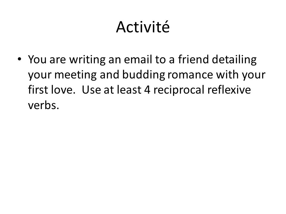 Activité You are writing an email to a friend detailing your meeting and budding romance with your first love.