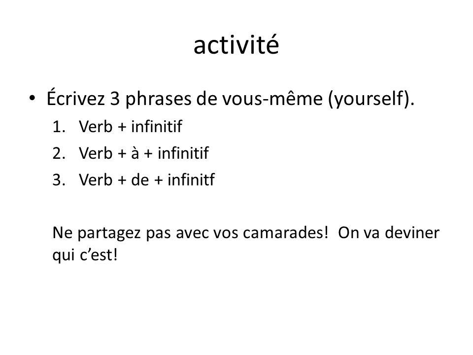 activité Écrivez 3 phrases de vous-même (yourself). 1.Verb + infinitif 2.Verb + à + infinitif 3.Verb + de + infinitf Ne partagez pas avec vos camarade