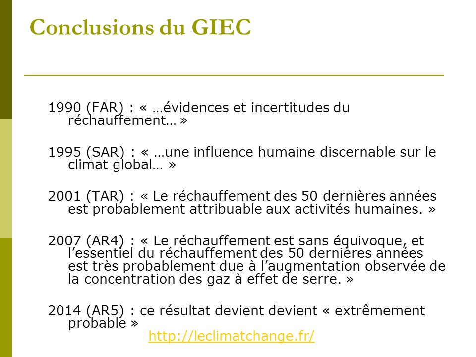 Conclusions du GIEC 1990 (FAR) : « …évidences et incertitudes du réchauffement… » 1995 (SAR) : « …une influence humaine discernable sur le climat global… » 2001 (TAR) : « Le réchauffement des 50 dernières années est probablement attribuable aux activités humaines.