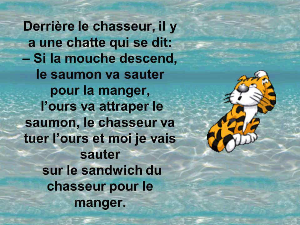 Derrière le chasseur, il y a une chatte qui se dit: – Si la mouche descend, le saumon va sauter pour la manger, l'ours va attraper le saumon, le chasseur va tuer l'ours et moi je vais sauter sur le sandwich du chasseur pour le manger.