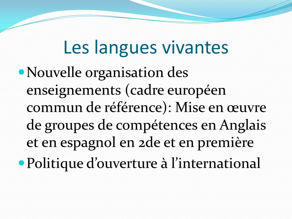 Les langues vivantes Nouvelle organisation des enseignements (cadre européen commun de référence): Mise en œuvre de groupes de compétences en Anglais et en espagnol en 2de et en première Politique d'ouverture à l'international