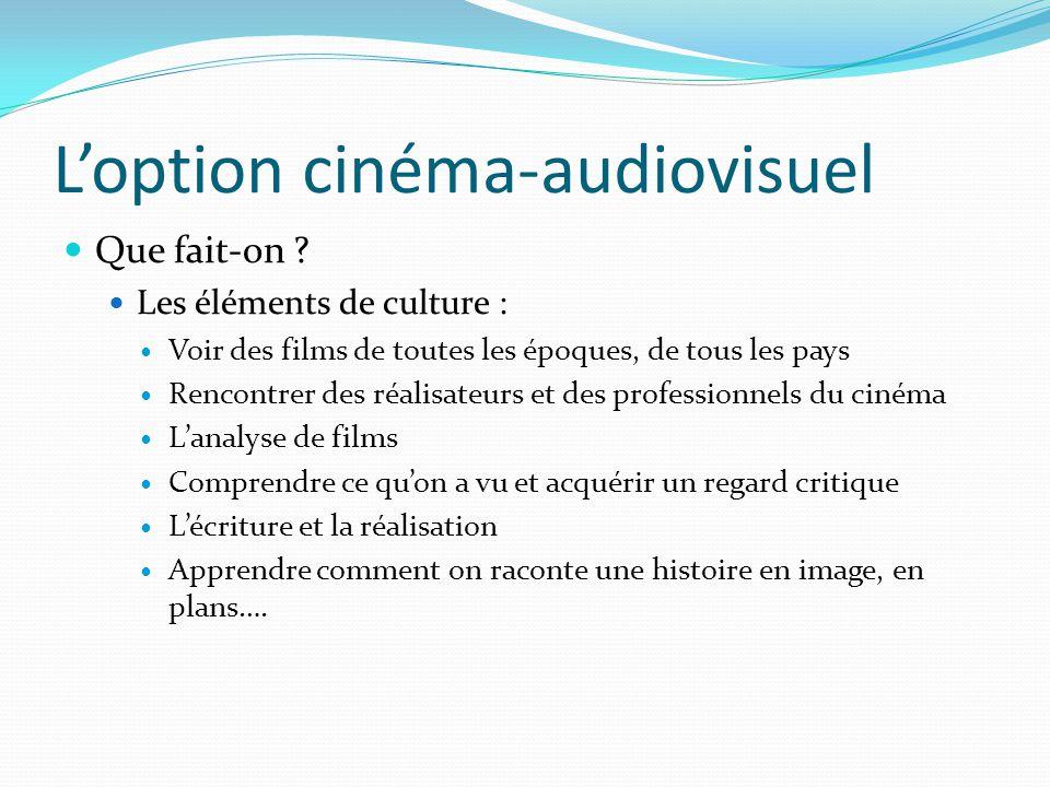 L'option cinéma-audiovisuel Que fait-on ? Les éléments de culture : Voir des films de toutes les époques, de tous les pays Rencontrer des réalisateurs
