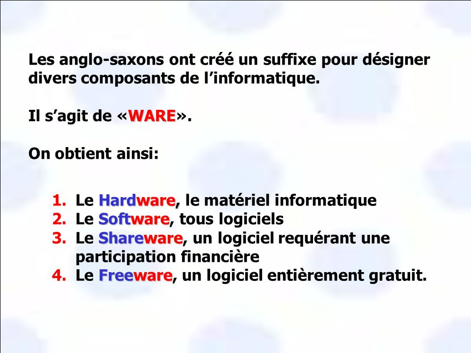 Hardware, 1.Le Hardware, le matériel informatique Software 2.Le Software, tous logiciels Shareware 3.Le Shareware, un logiciel requérant une participation financière Freeware 4.Le Freeware, un logiciel entièrement gratuit.