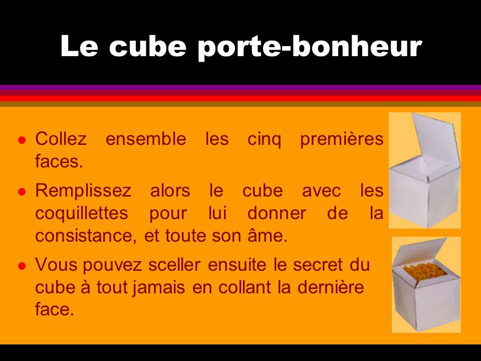 Le cube porte-bonheur l Collez ensemble les cinq premières faces. l Remplissez alors le cube avec les coquillettes pour lui donner de la consistance,