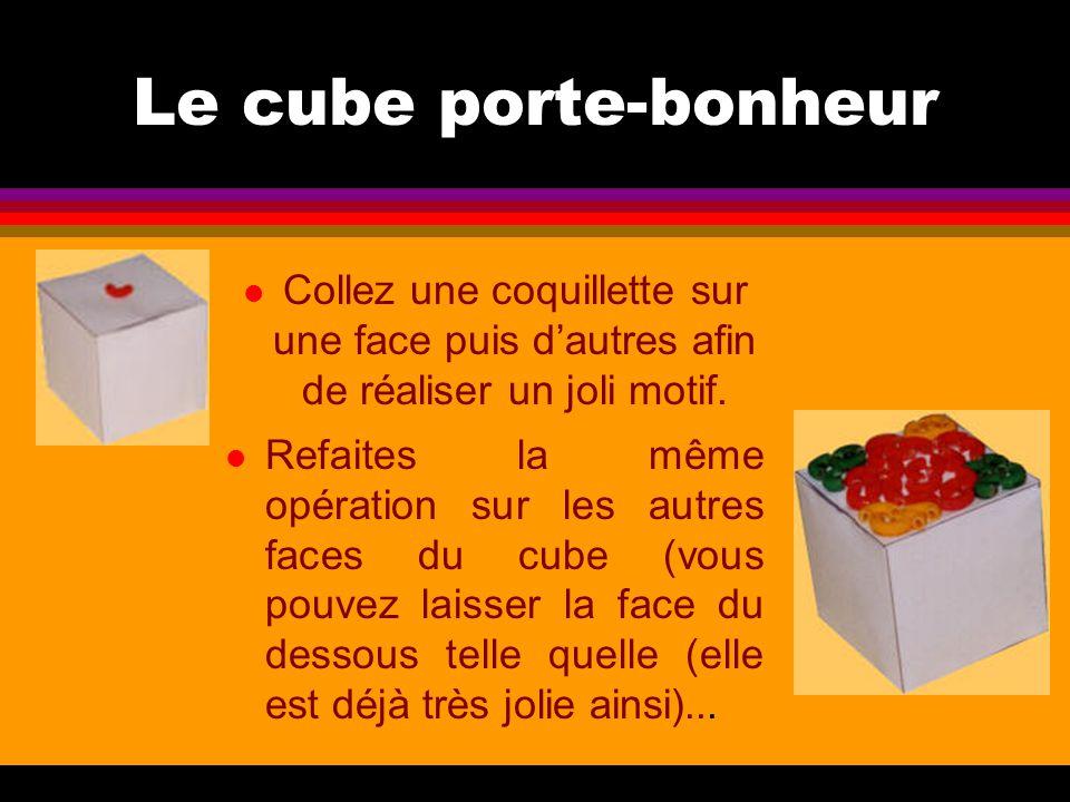 Le cube porte-bonheur l Collez une coquillette sur une face puis d'autres afin de réaliser un joli motif. l Refaites la même opération sur les autres