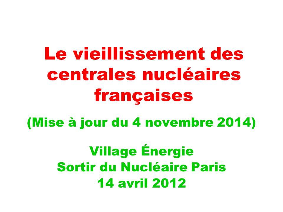 Le vieillissement des centrales nucléaires françaises (Mise à jour du 4 novembre 2014) Village Énergie Sortir du Nucléaire Paris 14 avril 2012
