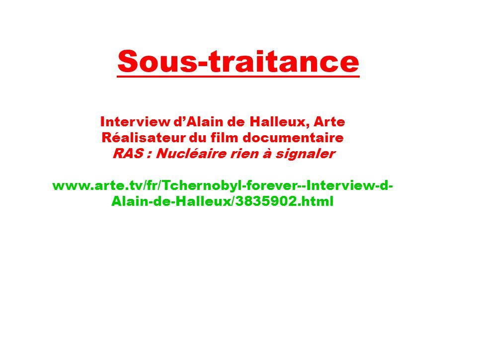 Sous-traitance Interview d'Alain de Halleux, Arte Réalisateur du film documentaire RAS : Nucléaire rien à signaler www.arte.tv/fr/Tchernobyl-forever--Interview-d- Alain-de-Halleux/3835902.html