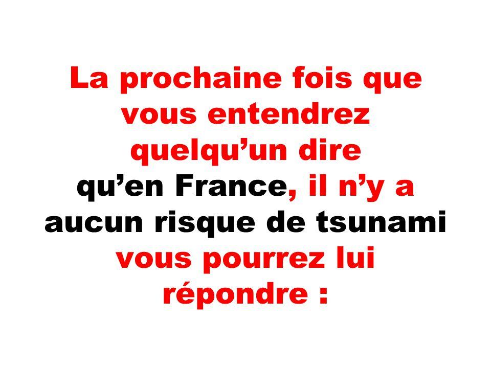 La prochaine fois que vous entendrez quelqu'un dire qu'en France, il n'y a aucun risque de tsunami vous pourrez lui répondre :