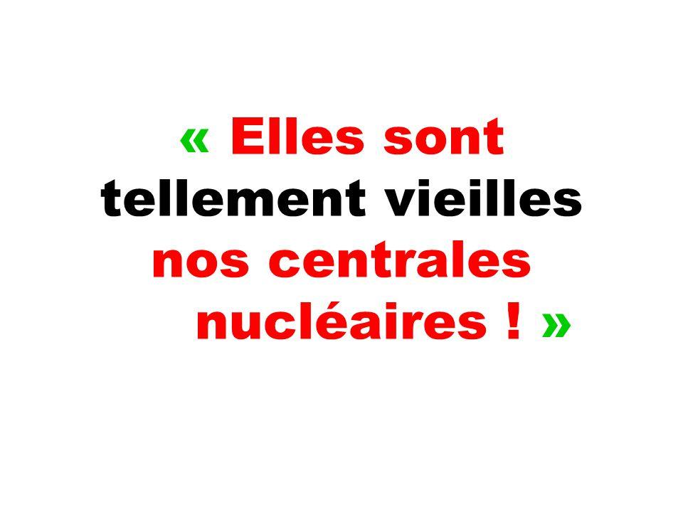 « Elles sont tellement vieilles nos centrales nucléaires ! »
